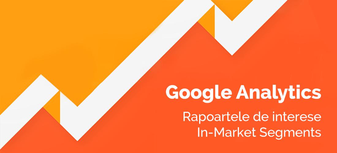 De ce este important raportul de interese In-Market Segments din Google Analytics