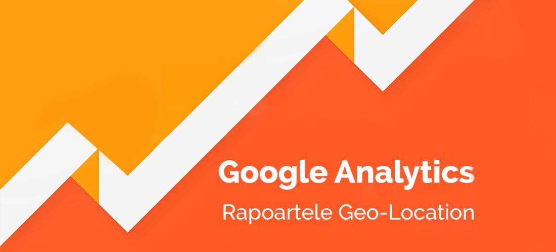 La ce te ajută rapoartele Geo-Location din Google Analytics