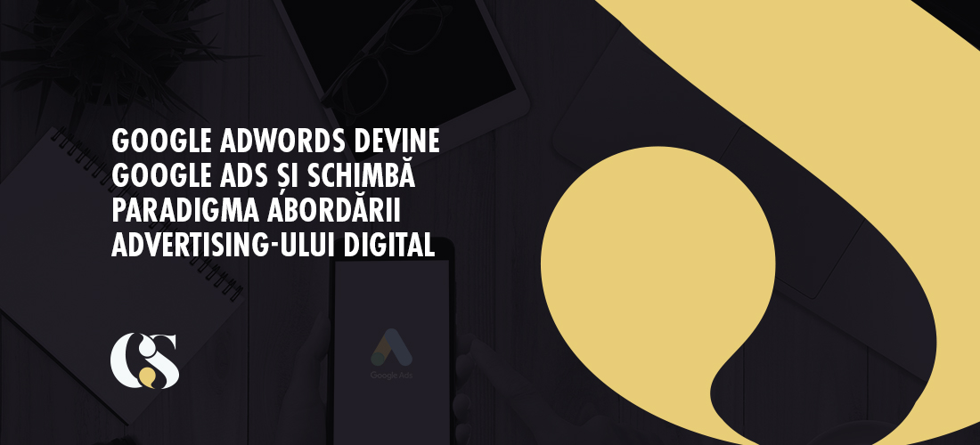 Google AdWords devine Google Ads și schimbă paradigma abordării advertising-ului digital
